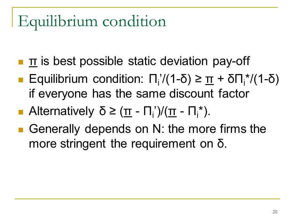 20 Equilibrium condition π is best possible static deviation pay-off Equilibrium condition: Π i '/(1-δ) ≥ π + δΠ i */(1-δ) if everyone has the same discount factor Alternatively δ ≥ (π - Π i ')/(π - Π i *).