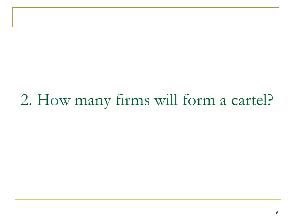 6 2. How many firms will form a cartel?