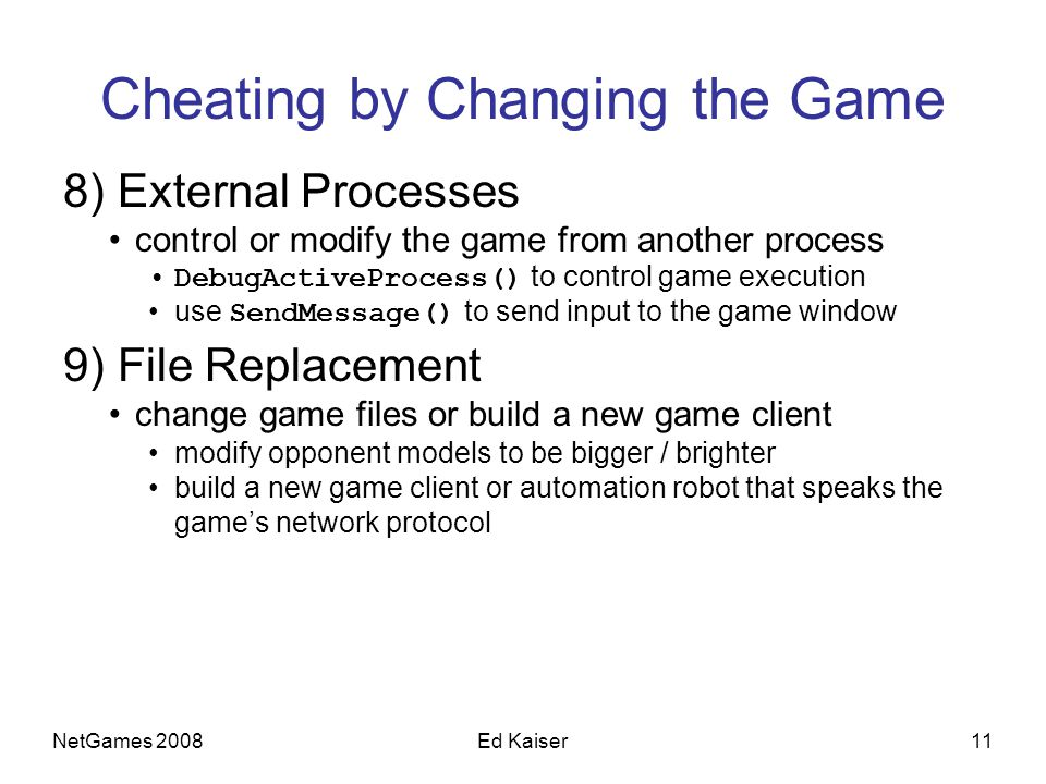 NetGames 200811Ed Kaiser Cheating by Changing the Game 8) External Processes control or modify the game from another process DebugActiveProcess() to c