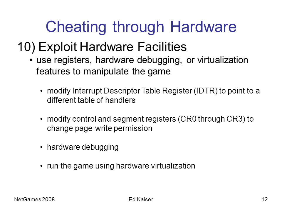 NetGames 200812Ed Kaiser Cheating through Hardware 10) Exploit Hardware Facilities use registers, hardware debugging, or virtualization features to ma