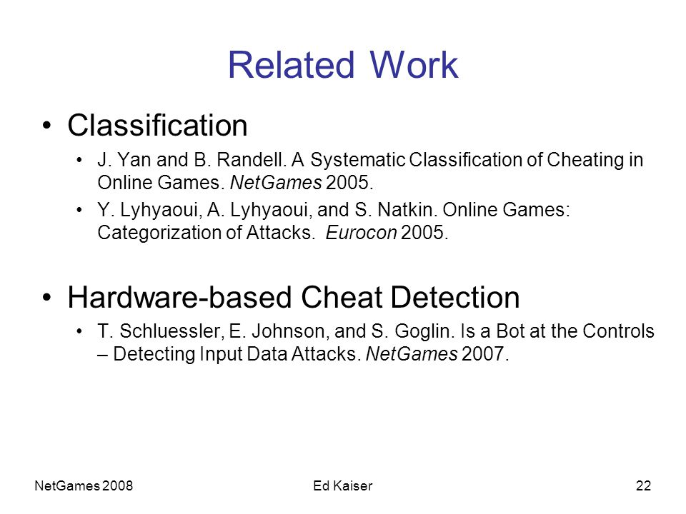 NetGames 200822Ed Kaiser Related Work Classification J. Yan and B. Randell. A Systematic Classification of Cheating in Online Games. NetGames 2005. Y.