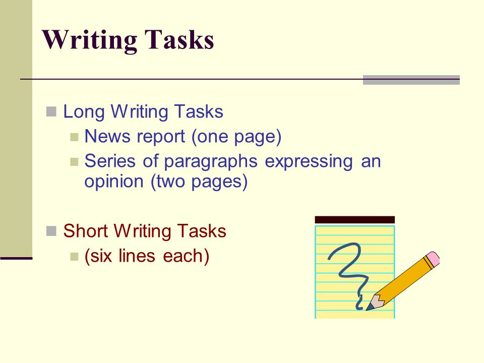 Writing Tasks Long Writing Tasks News report (one page) Series of paragraphs expressing an opinion (two pages) Short Writing Tasks (six lines each)