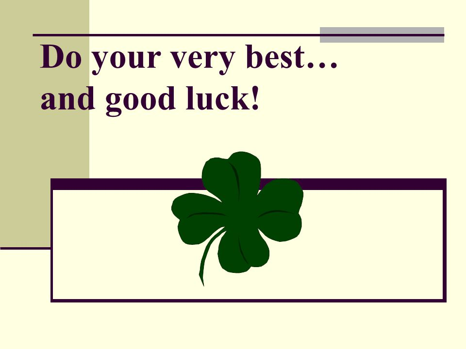 Do your very best… and good luck!