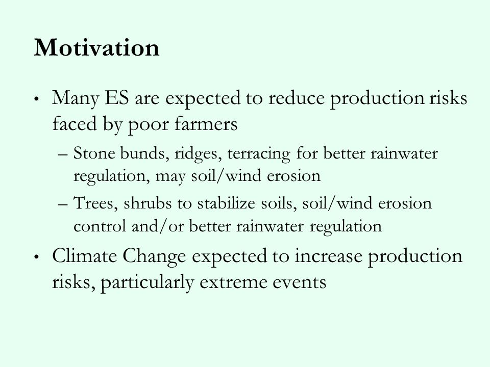 Motivation Many ES are expected to reduce production risks faced by poor farmers –Stone bunds, ridges, terracing for better rainwater regulation, may soil/wind erosion –Trees, shrubs to stabilize soils, soil/wind erosion control and/or better rainwater regulation Climate Change expected to increase production risks, particularly extreme events