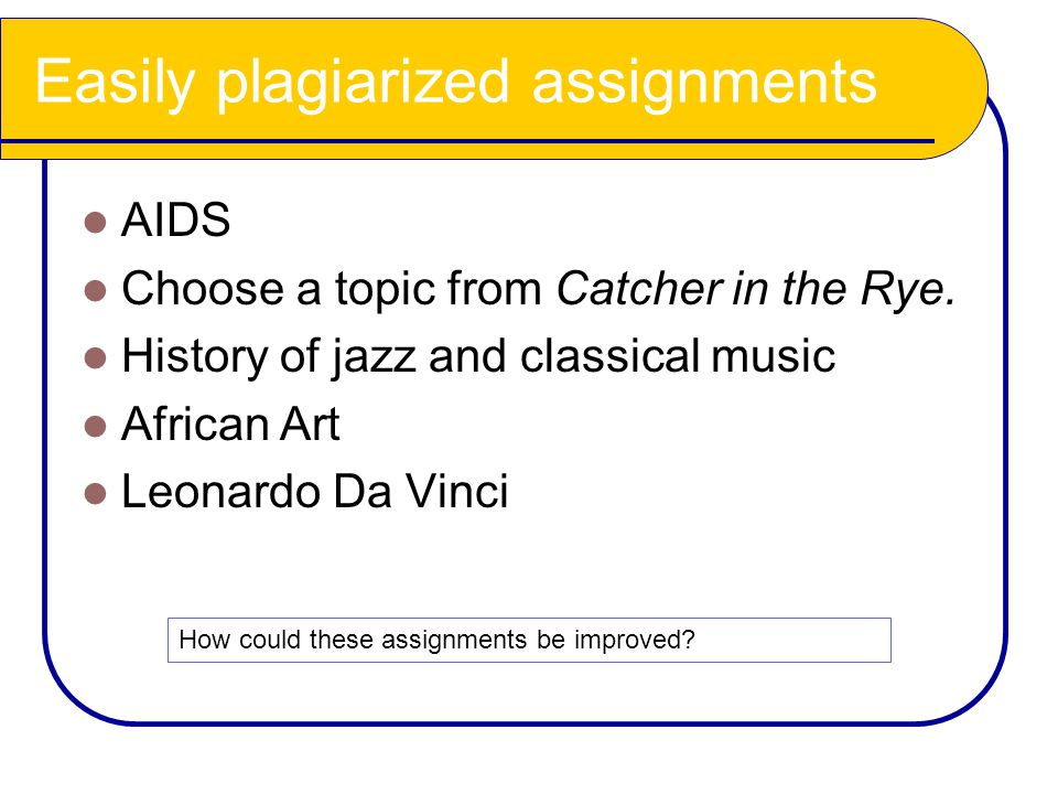 Easily plagiarized assignments AIDS Choose a topic from Catcher in the Rye. History of jazz and classical music African Art Leonardo Da Vinci How coul