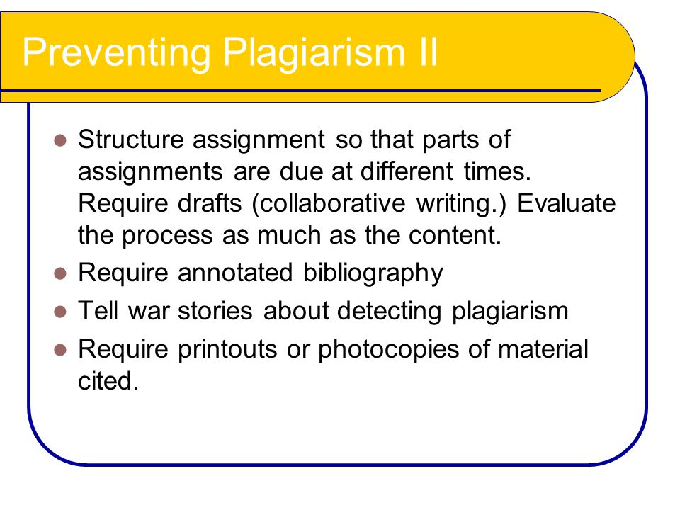 Preventing Plagiarism II Structure assignment so that parts of assignments are due at different times. Require drafts (collaborative writing.) Evaluat
