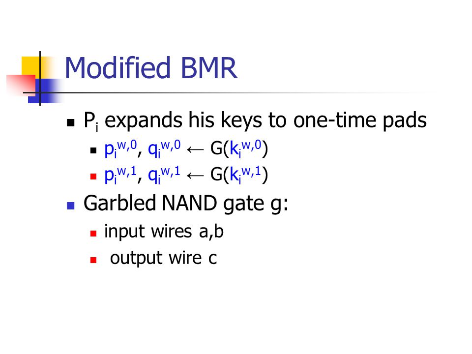 Modified BMR P i expands his keys to one-time pads p i w,0, q i w,0 ← G(k i w,0 ) p i w,1, q i w,1 ← G(k i w,1 ) Garbled NAND gate g: input wires a,b output wire c