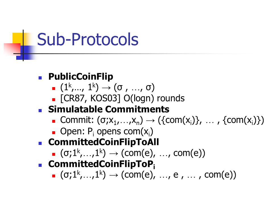 Sub-Protocols PublicCoinFlip (1 k,…, 1 k ) → (σ, …, σ) [CR87, KOS03] O(logn) rounds Simulatable Commitments Commit: (σ;x 1, …,x n ) → ({com(x i )}, …, {com(x i )}) Open: P i opens com(x i ) CommittedCoinFlipToAll (σ;1 k, …,1 k ) → (com(e), …, com(e)) CommittedCoinFlipToP i (σ;1 k, …,1 k ) → (com(e), …, e, …, com(e))