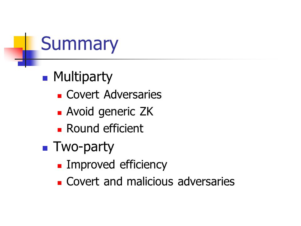 Summary Multiparty Covert Adversaries Avoid generic ZK Round efficient Two-party Improved efficiency Covert and malicious adversaries