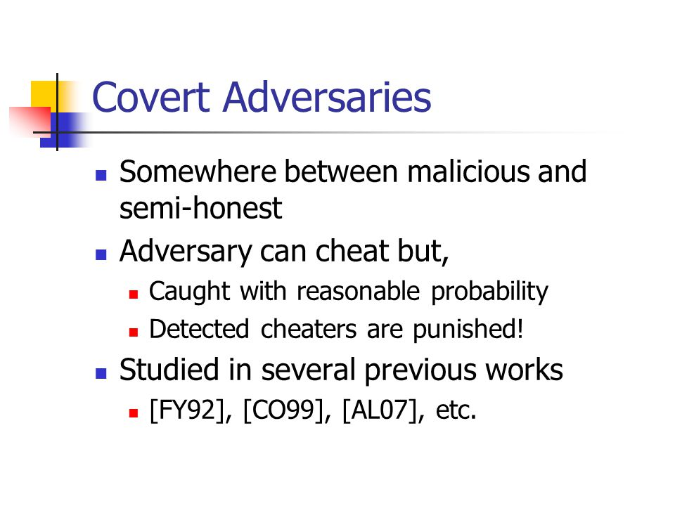 Covert Adversaries Somewhere between malicious and semi-honest Adversary can cheat but, Caught with reasonable probability Detected cheaters are punished.