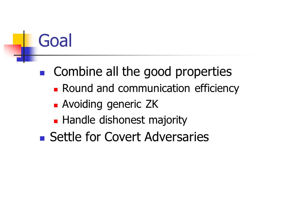 Goal Combine all the good properties Round and communication efficiency Avoiding generic ZK Handle dishonest majority Settle for Covert Adversaries