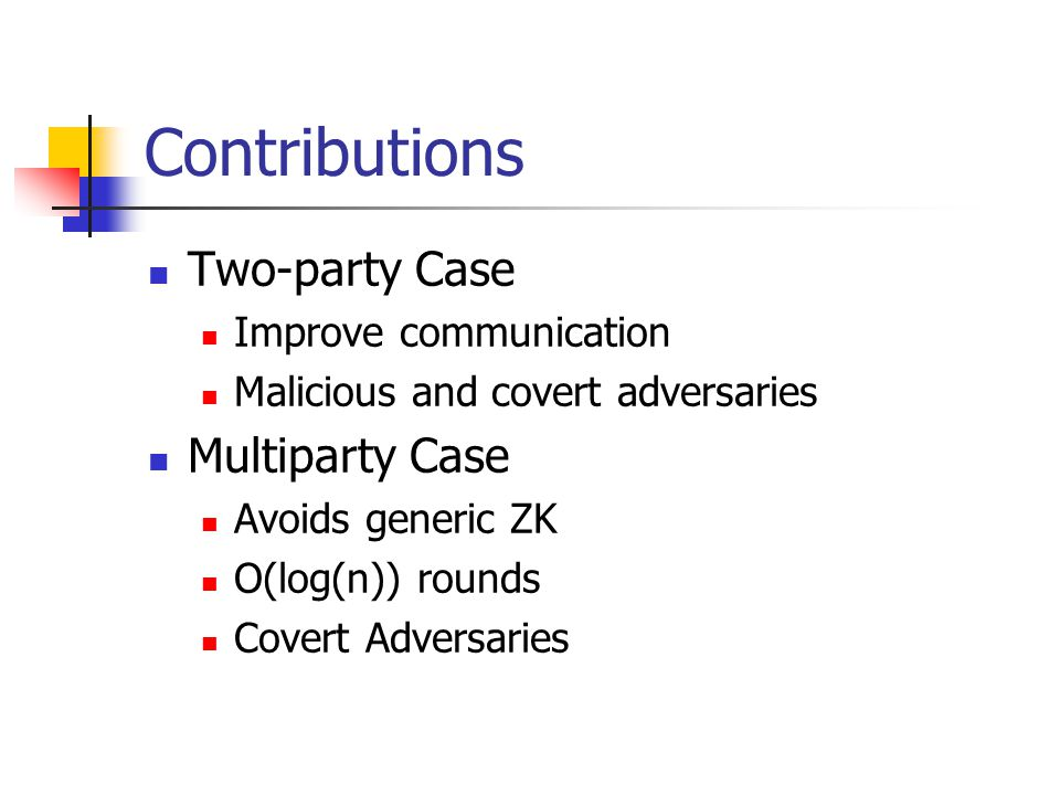 Contributions Two-party Case Improve communication Malicious and covert adversaries Multiparty Case Avoids generic ZK O(log(n)) rounds Covert Adversaries