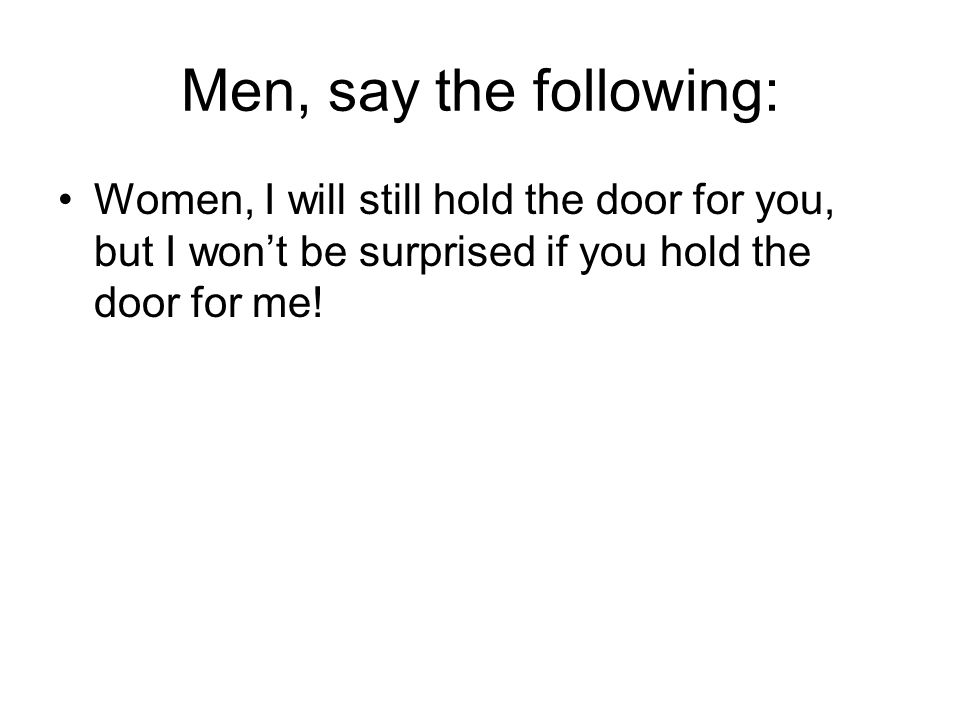 Women, say the following: Men, you can still hold the door for us, but don't be surprised if we hold the door for you!
