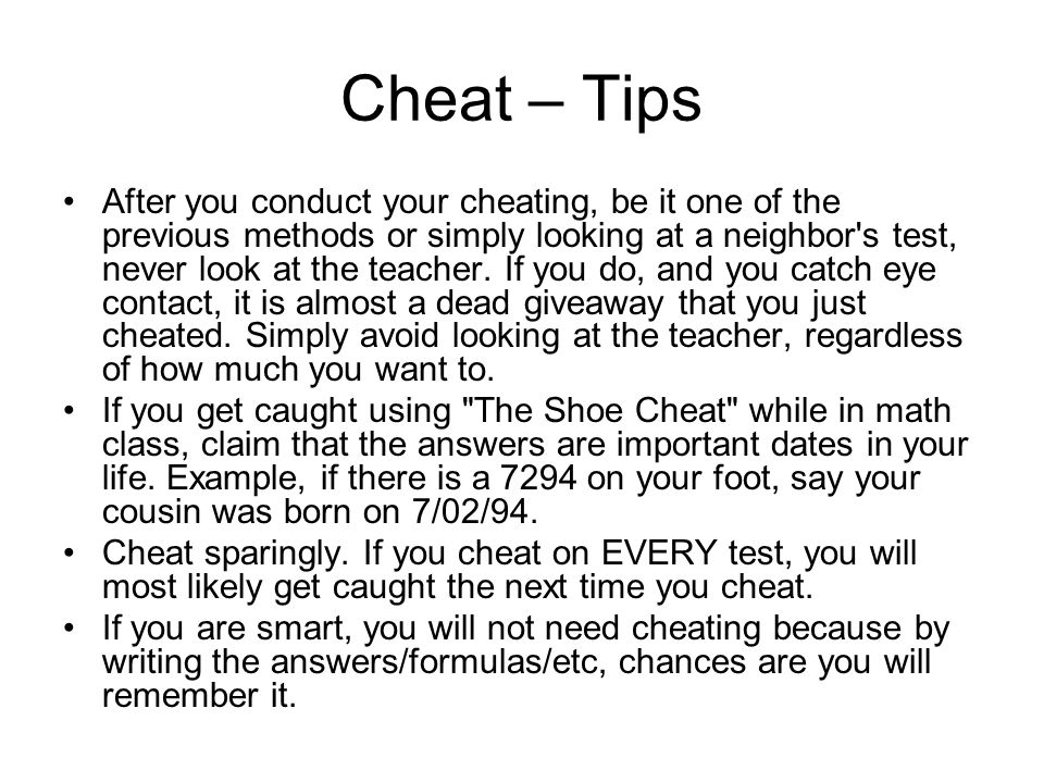 Cheat – Tips Know the teacher. Some teachers are cheat-able and some are not. Note: if the teacher still talks about the time s/he caught someone chea