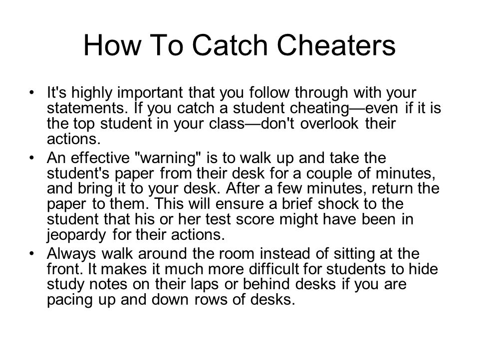 How To Catch Cheaters The sound of someone tearing paper should alert you. No student would need to tear paper were it not to prepare a small piece to
