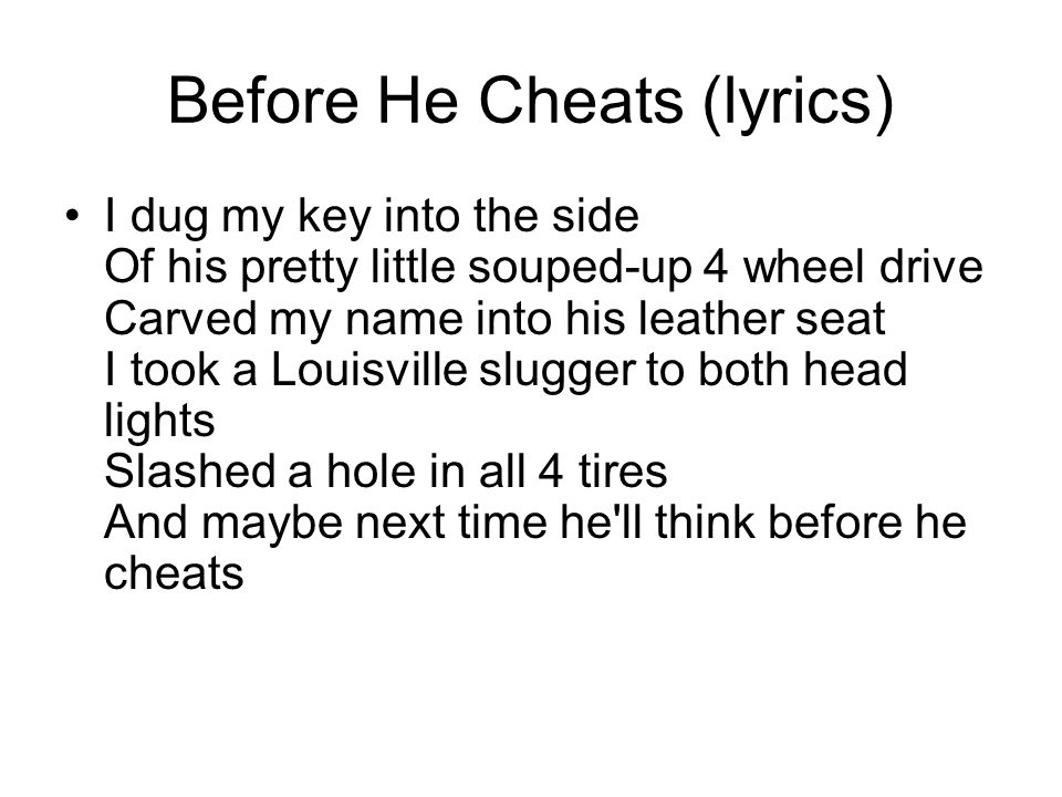 Before He Cheats (lyrics) Right now, he's probably up behind her With a pool stick Showing her how to shoot a combo And he don't know