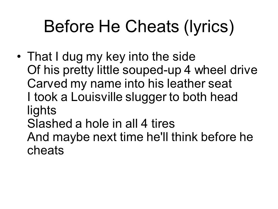 Before He Cheats (lyrics) Right now, he's probably dabbing on 3 dollars Worth of that bathroom Polo Oh and he don't know