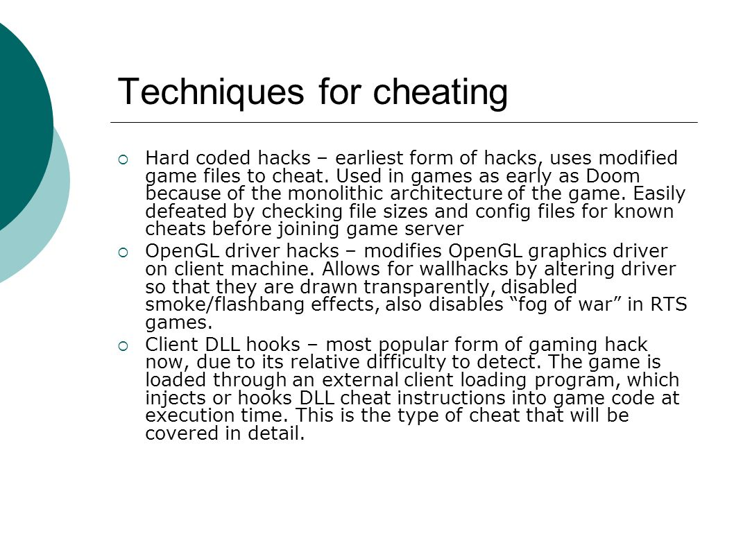Techniques for cheating  Hard coded hacks – earliest form of hacks, uses modified game files to cheat.