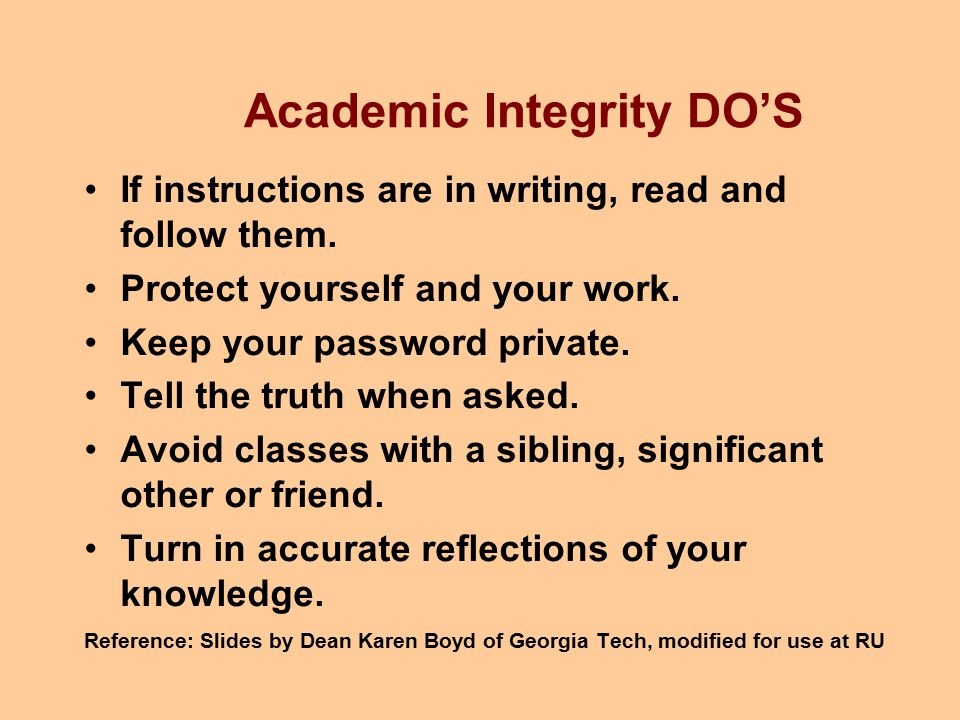 Academic Integrity DO'S If instructions are in writing, read and follow them. Protect yourself and your work. Keep your password private. Tell the tru