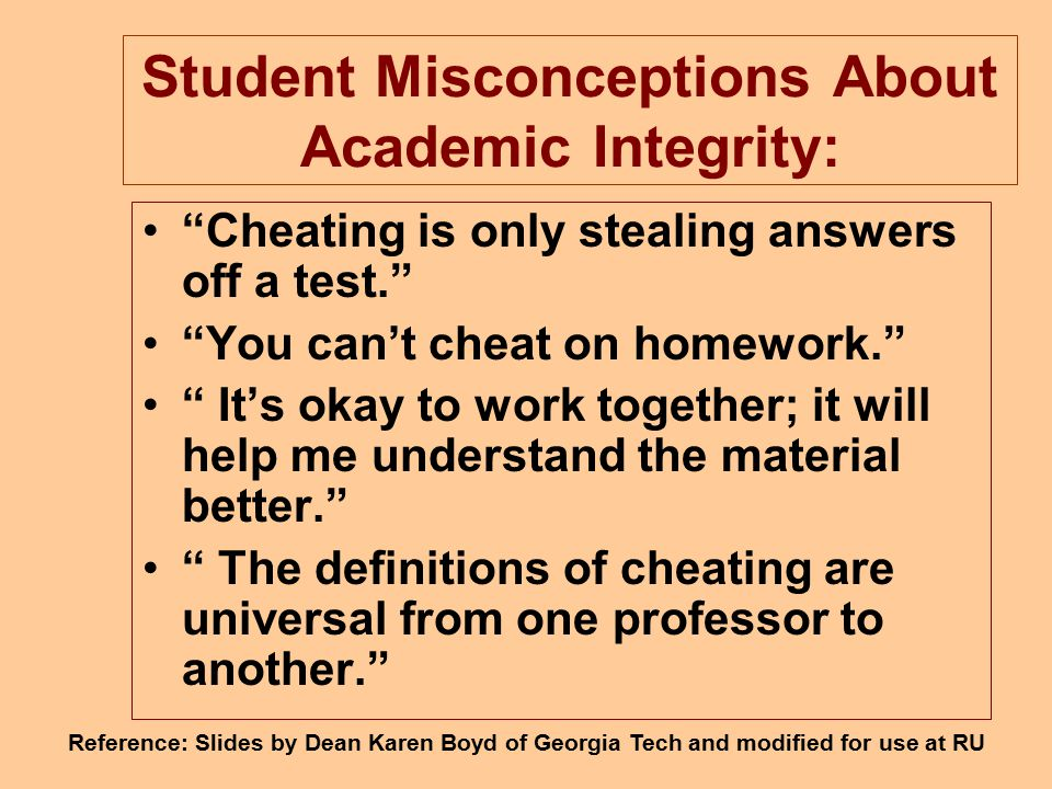 Student Misconceptions About Academic Integrity: Cheating is only stealing answers off a test. You can't cheat on homework. It's okay to work together; it will help me understand the material better. The definitions of cheating are universal from one professor to another. Reference: Slides by Dean Karen Boyd of Georgia Tech and modified for use at RU