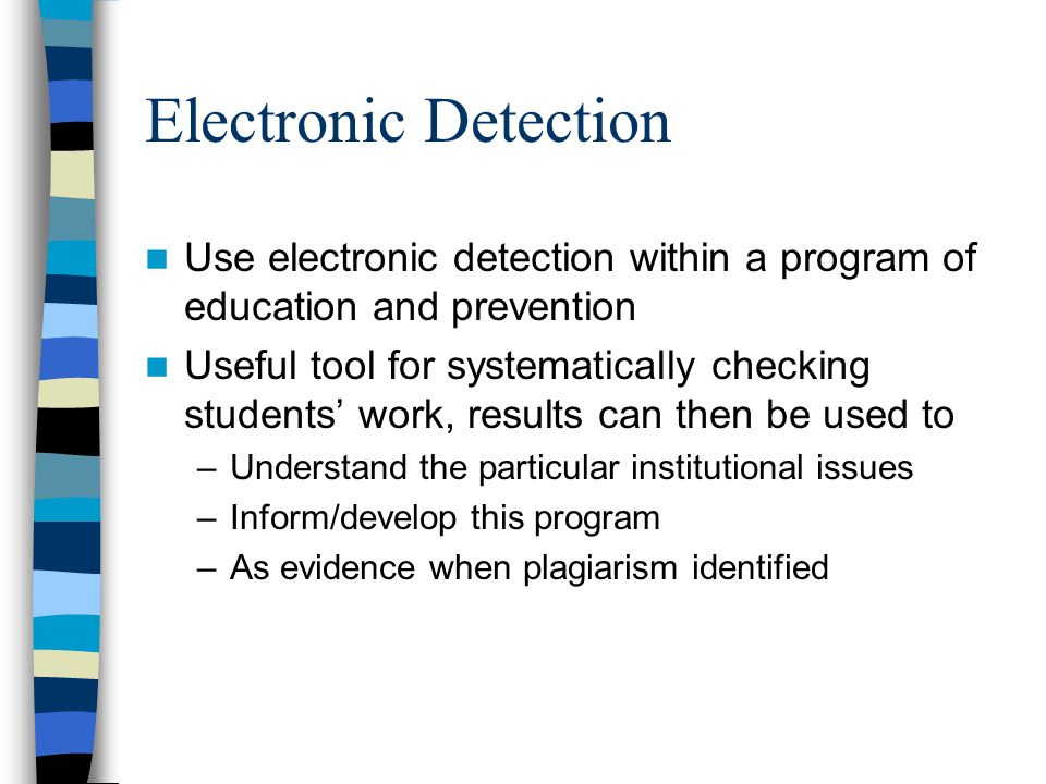 Electronic Detection Use electronic detection within a program of education and prevention Useful tool for systematically checking students' work, results can then be used to –Understand the particular institutional issues –Inform/develop this program –As evidence when plagiarism identified