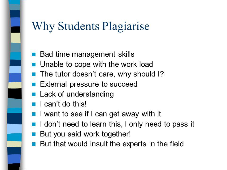 Why Students Plagiarise Bad time management skills Unable to cope with the work load The tutor doesn't care, why should I.
