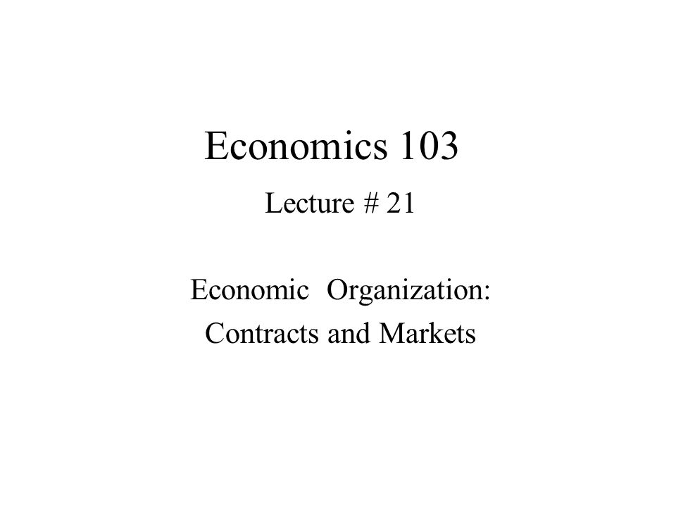 Economics 103 Lecture # 21 Economic Organization: Contracts and Markets