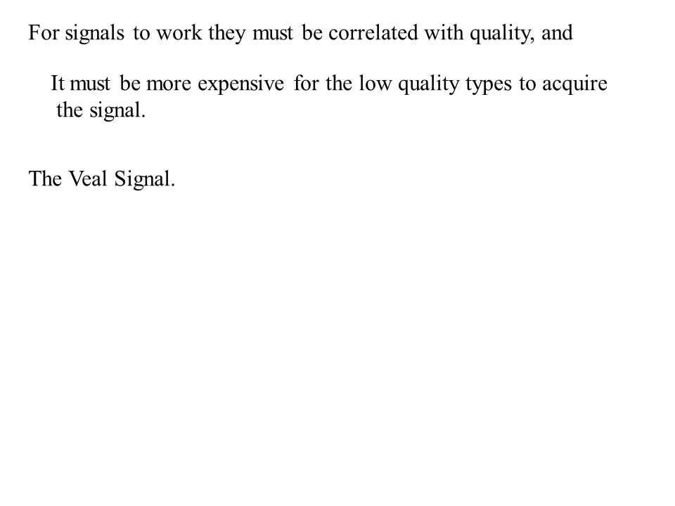 For signals to work they must be correlated with quality, and It must be more expensive for the low quality types to acquire the signal.