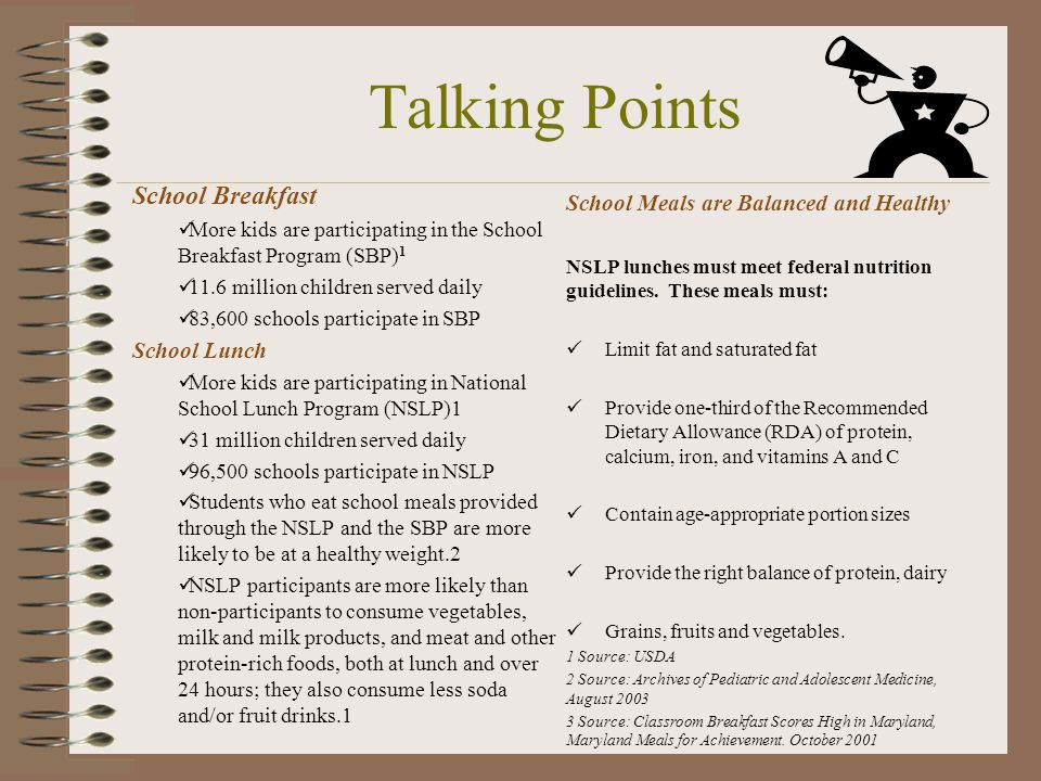 Talking Points School Breakfast More kids are participating in the School Breakfast Program (SBP) 1 11.6 million children served daily 83,600 schools participate in SBP School Lunch More kids are participating in National School Lunch Program (NSLP)1 31 million children served daily 96,500 schools participate in NSLP Students who eat school meals provided through the NSLP and the SBP are more likely to be at a healthy weight.2 NSLP participants are more likely than non-participants to consume vegetables, milk and milk products, and meat and other protein-rich foods, both at lunch and over 24 hours; they also consume less soda and/or fruit drinks.1 School Meals are Balanced and Healthy NSLP lunches must meet federal nutrition guidelines.