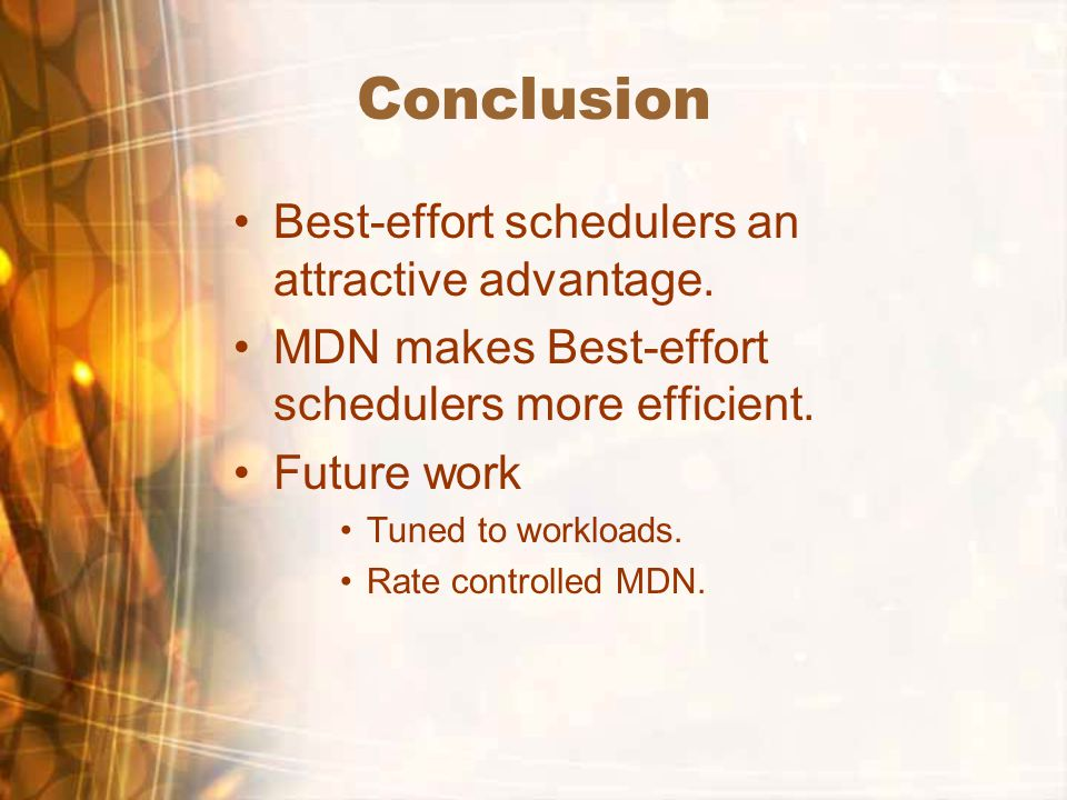 Conclusion Best-effort schedulers an attractive advantage. MDN makes Best-effort schedulers more efficient. Future work Tuned to workloads. Rate contr