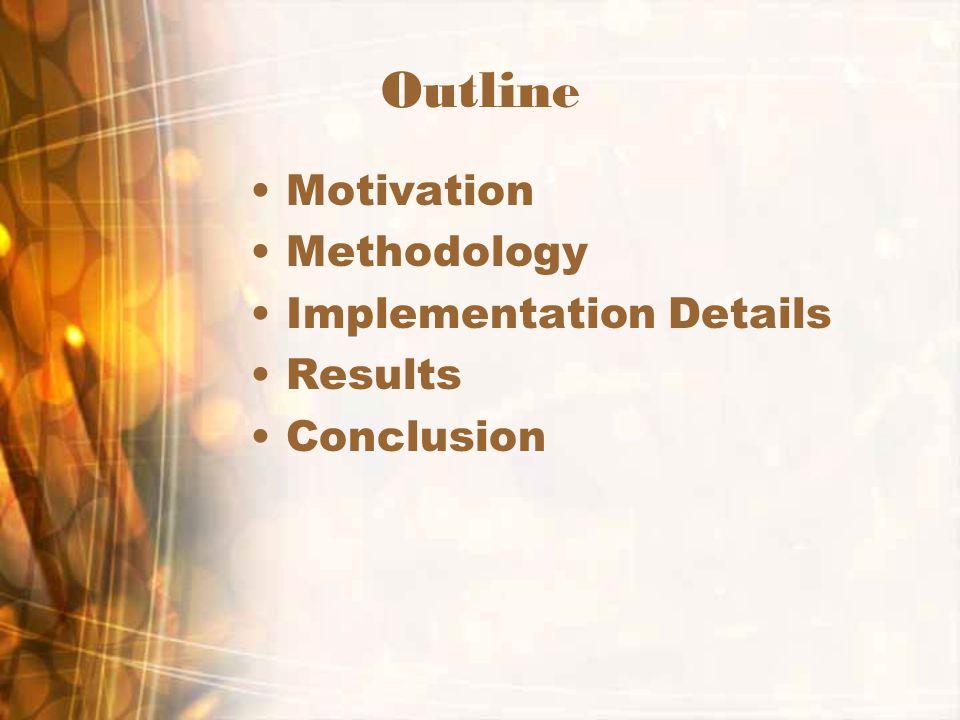Outline Motivation Methodology Implementation Details Results Conclusion