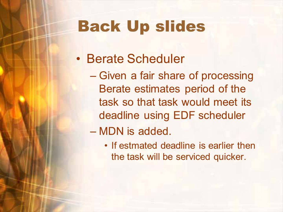 Back Up slides Berate Scheduler –Given a fair share of processing Berate estimates period of the task so that task would meet its deadline using EDF s