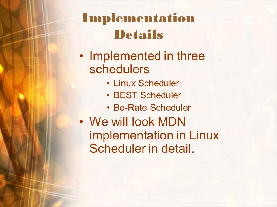 Implementation Details Implemented in three schedulers Linux Scheduler BEST Scheduler Be-Rate Scheduler We will look MDN implementation in Linux Sched