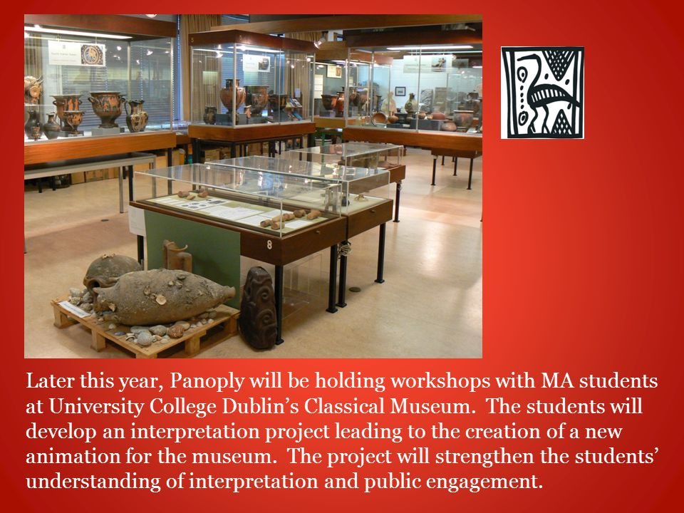 Later this year, Panoply will be holding workshops with MA students at University College Dublin's Classical Museum.