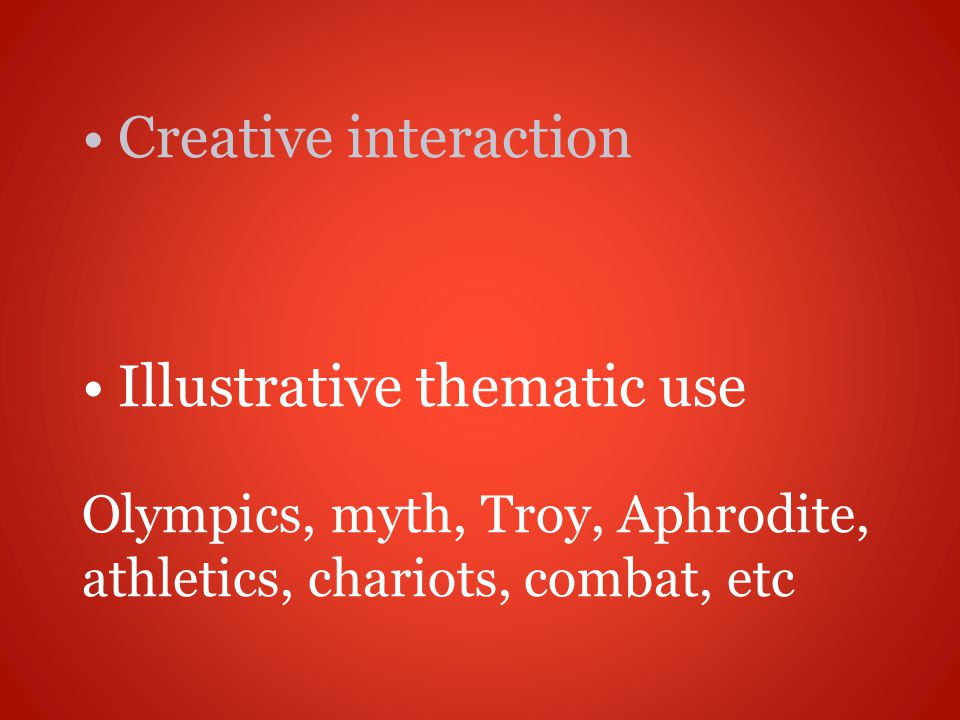 Creative interaction Illustrative thematic use Olympics, myth, Troy, Aphrodite, athletics, chariots, combat, etc