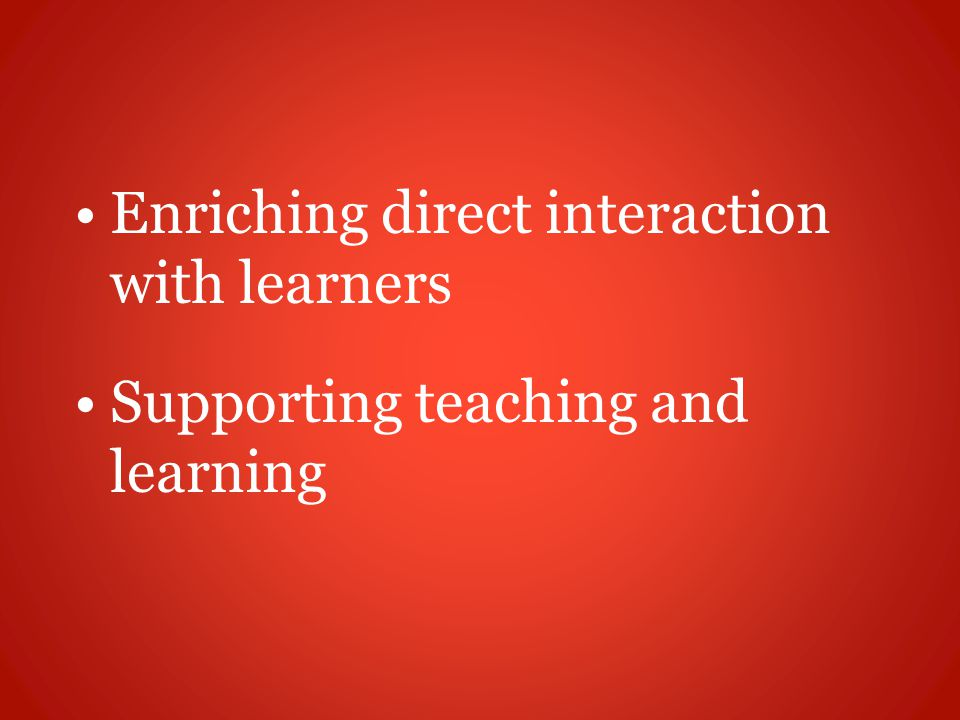 Enriching direct interaction with learners Supporting teaching and learning