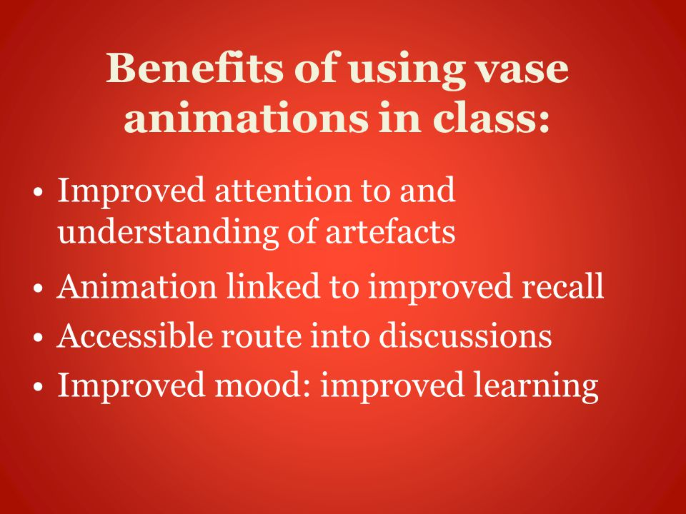 Benefits of using vase animations in class: Improved attention to and understanding of artefacts Animation linked to improved recall Accessible route into discussions Improved mood: improved learning