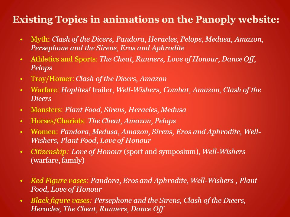 Existing Topics in animations on the Panoply website: Myth: Clash of the Dicers, Pandora, Heracles, Pelops, Medusa, Amazon, Persephone and the Sirens, Eros and Aphrodite Athletics and Sports: The Cheat, Runners, Love of Honour, Dance Off, Pelops Troy/Homer: Clash of the Dicers, Amazon Warfare: Hoplites.