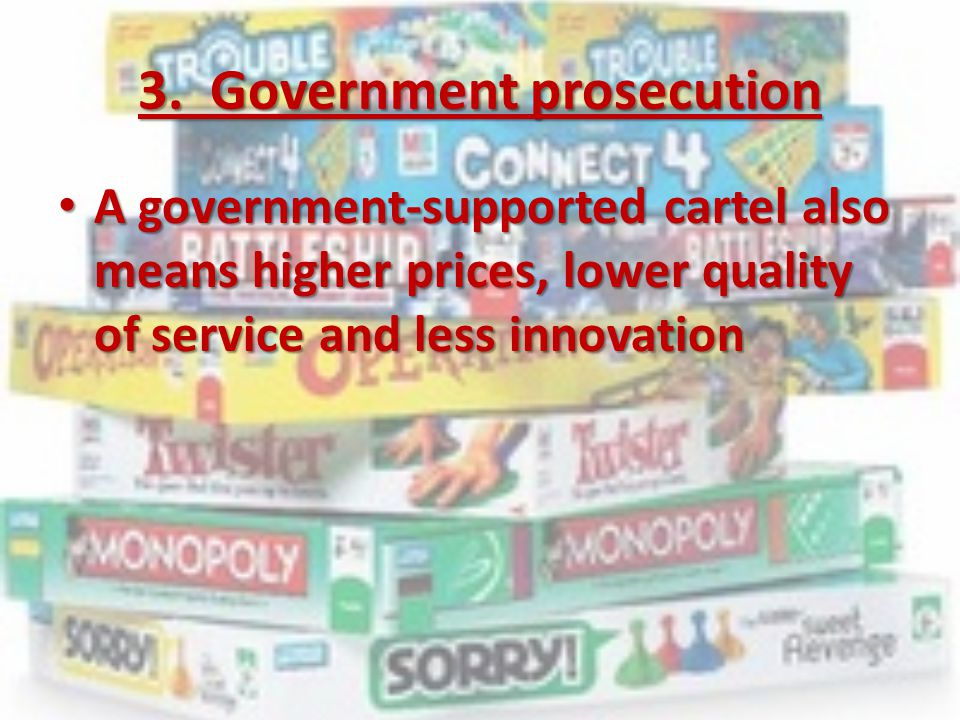 3. Government prosecution A government-supported cartel also means higher prices, lower quality of service and less innovation A government-supported