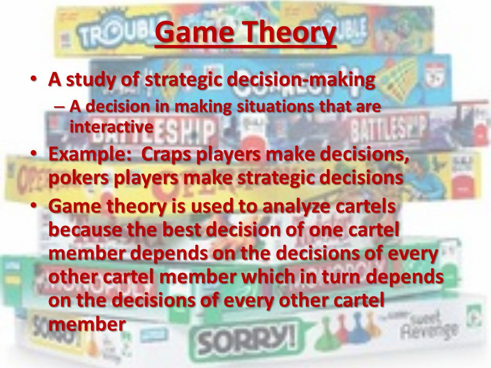 Game Theory A study of strategic decision-making A study of strategic decision-making – A decision in making situations that are interactive Example: