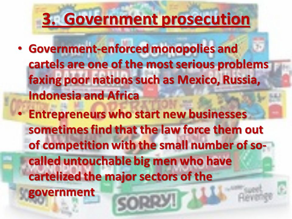3. Government prosecution Government-enforced monopolies and cartels are one of the most serious problems faxing poor nations such as Mexico, Russia,