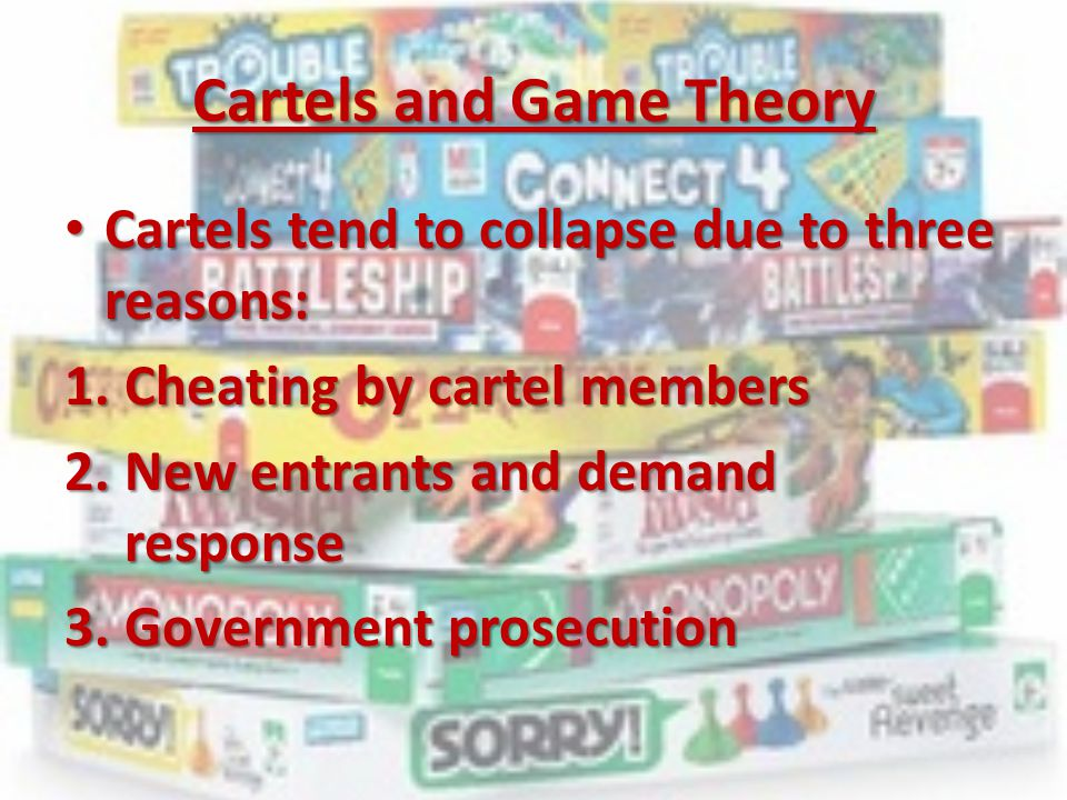 Cartels and Game Theory Cartels tend to collapse due to three reasons: Cartels tend to collapse due to three reasons: 1.Cheating by cartel members 2.N
