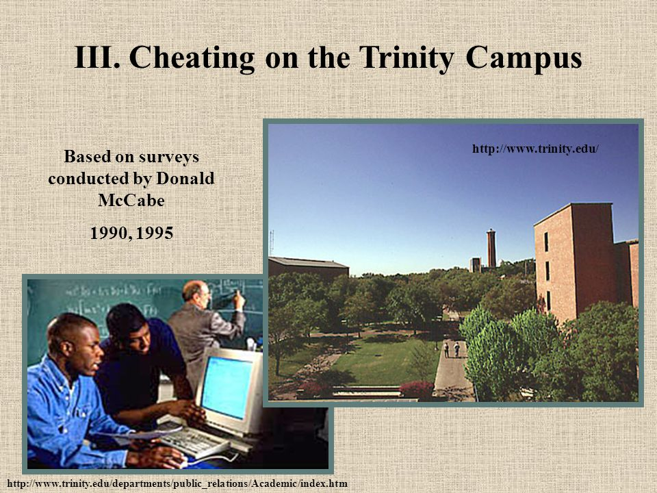 III. Cheating on the Trinity Campus Based on surveys conducted by Donald McCabe 1990, 1995 http://www.trinity.edu/departments/public_relations/Academi