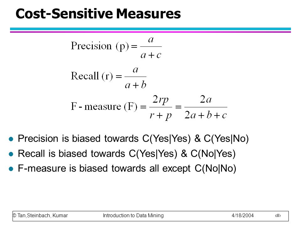 © Tan,Steinbach, Kumar Introduction to Data Mining 4/18/ Cost-Sensitive Measures l Precision is biased towards C(Yes|Yes) & C(Yes|No) l Recall is biased towards C(Yes|Yes) & C(No|Yes) l F-measure is biased towards all except C(No|No)