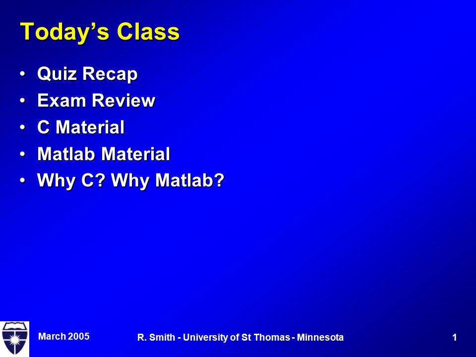 March 2005 1R. Smith - University of St Thomas - Minnesota Today's Class Quiz RecapQuiz Recap Exam ReviewExam Review C MaterialC Material Matlab Mater