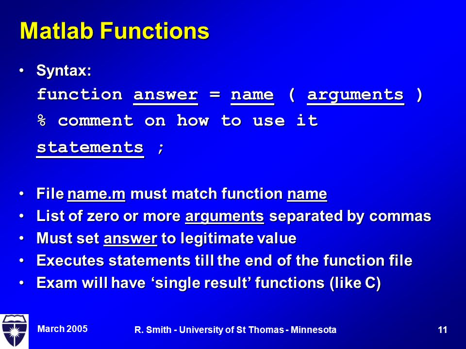 March 2005 11R. Smith - University of St Thomas - Minnesota Matlab Functions Syntax:Syntax: function answer = name ( arguments ) % comment on how to u