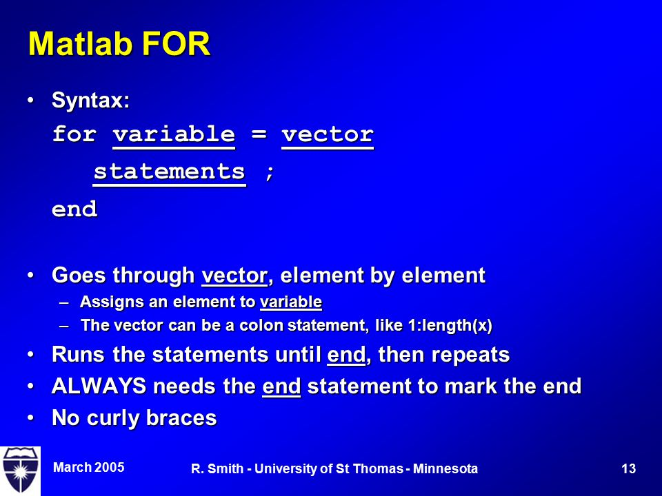 March 2005 13R. Smith - University of St Thomas - Minnesota Matlab FOR Syntax:Syntax: for variable = vector statements ; end Goes through vector, elem