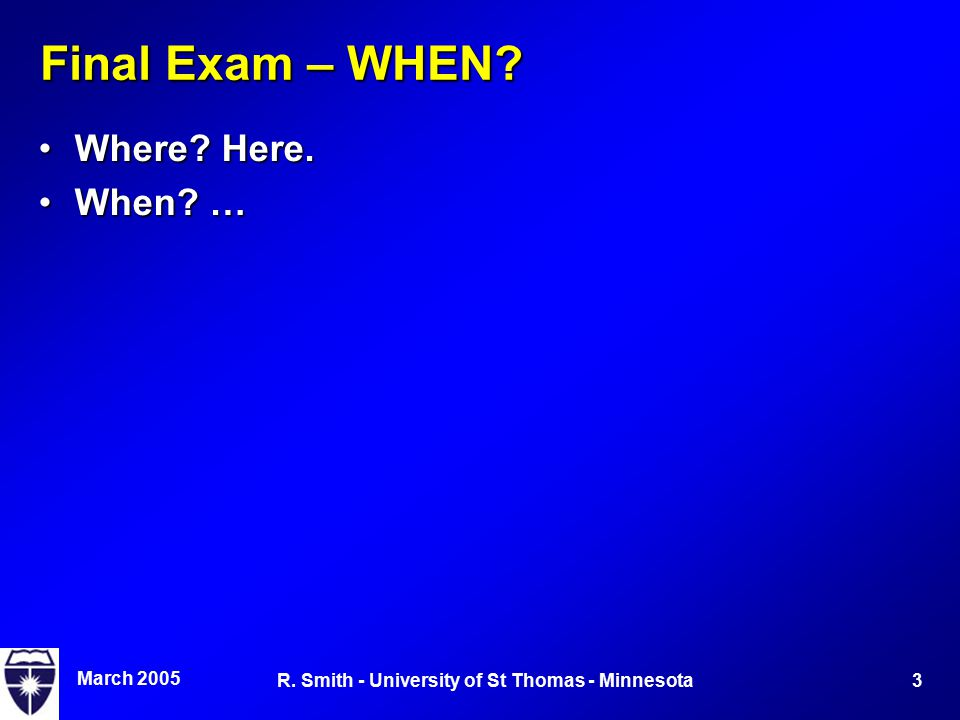 March 2005 3R. Smith - University of St Thomas - Minnesota Final Exam – WHEN? Where? Here.Where? Here. When? …When? …