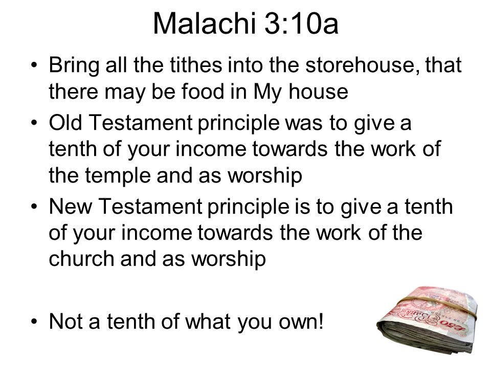 Malachi 3:10a Bring all the tithes into the storehouse, that there may be food in My house Old Testament principle was to give a tenth of your income towards the work of the temple and as worship New Testament principle is to give a tenth of your income towards the work of the church and as worship Not a tenth of what you own!