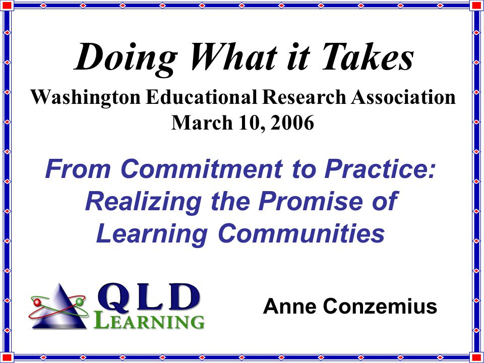 From Commitment to Practice: Realizing the Promise of Learning Communities Doing What it Takes Washington Educational Research Association March 10, 2006 Anne Conzemius